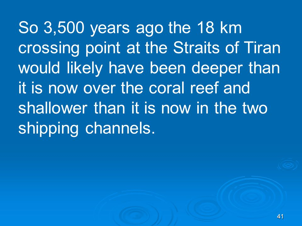 41 So 3,500 years ago the 18 km crossing point at the Straits of Tiran would likely have been deeper than it is now over the coral reef and shallower than it is now in the two shipping channels.