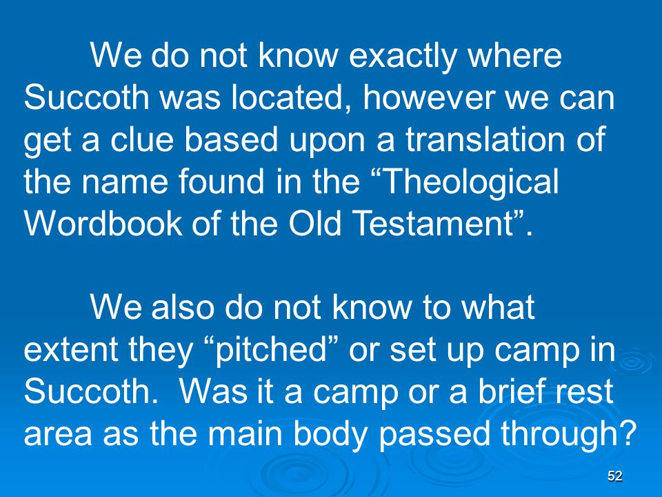 52 We do not know exactly where Succoth was located, however we can get a clue based upon a translation of the name found in the Theological Wordbook of the Old Testament .
