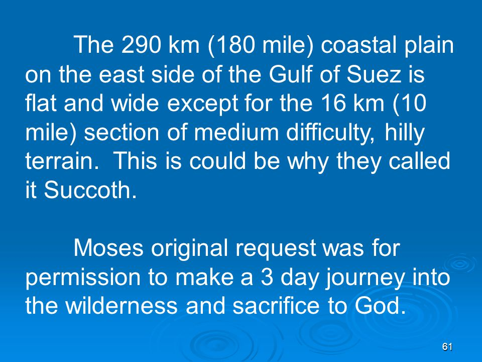 61 The 290 km (180 mile) coastal plain on the east side of the Gulf of Suez is flat and wide except for the 16 km (10 mile) section of medium difficulty, hilly terrain.