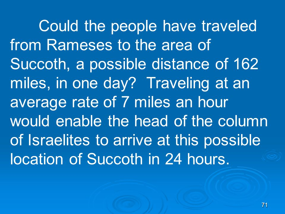 71 Could the people have traveled from Rameses to the area of Succoth, a possible distance of 162 miles, in one day.