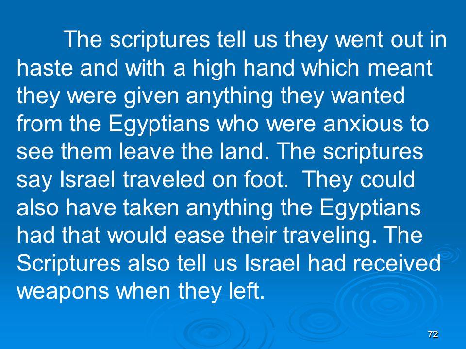 72 The scriptures tell us they went out in haste and with a high hand which meant they were given anything they wanted from the Egyptians who were anxious to see them leave the land.