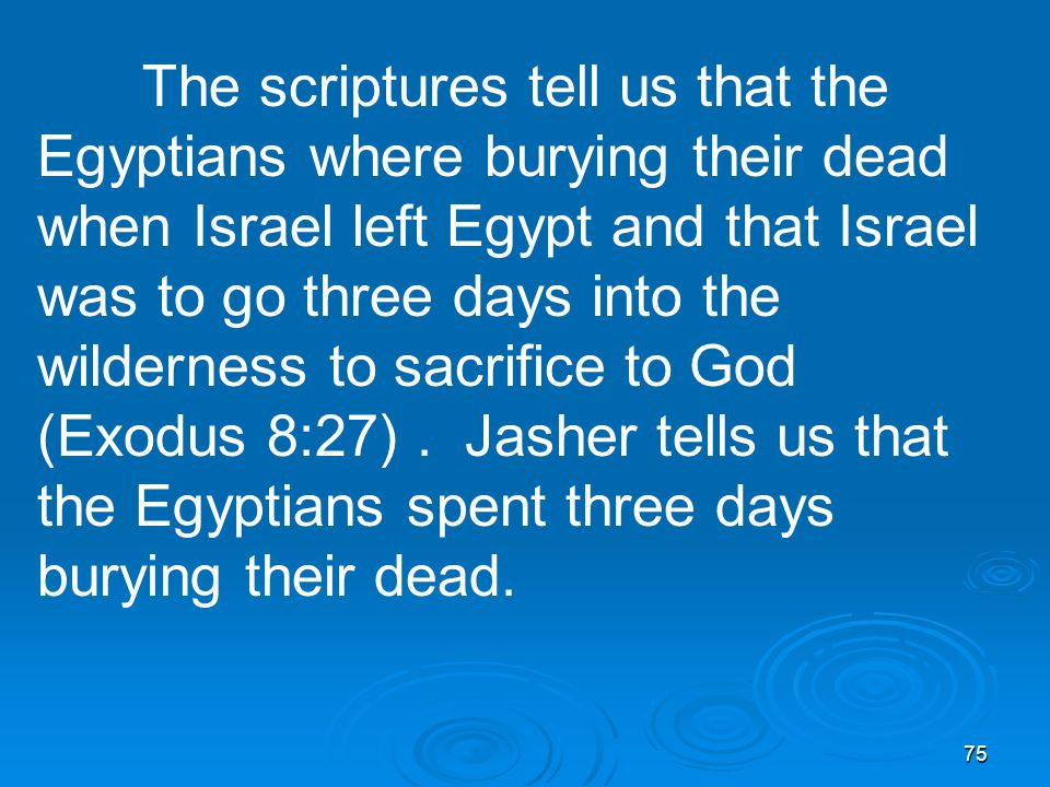 75 The scriptures tell us that the Egyptians where burying their dead when Israel left Egypt and that Israel was to go three days into the wilderness to sacrifice to God (Exodus 8:27).