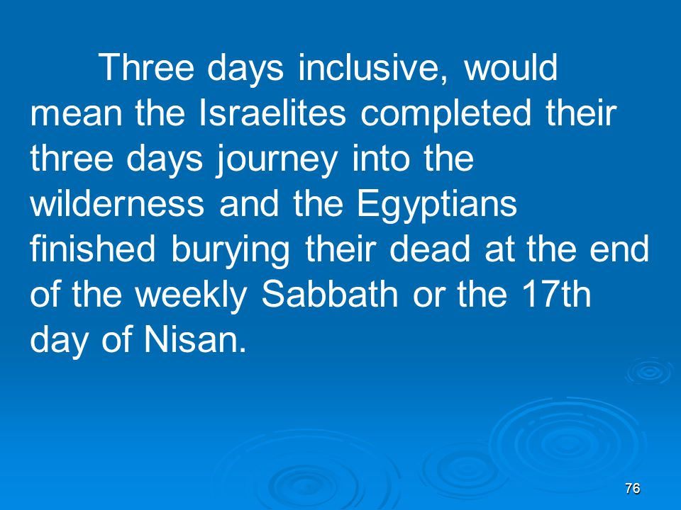 76 Three days inclusive, would mean the Israelites completed their three days journey into the wilderness and the Egyptians finished burying their dead at the end of the weekly Sabbath or the 17th day of Nisan.