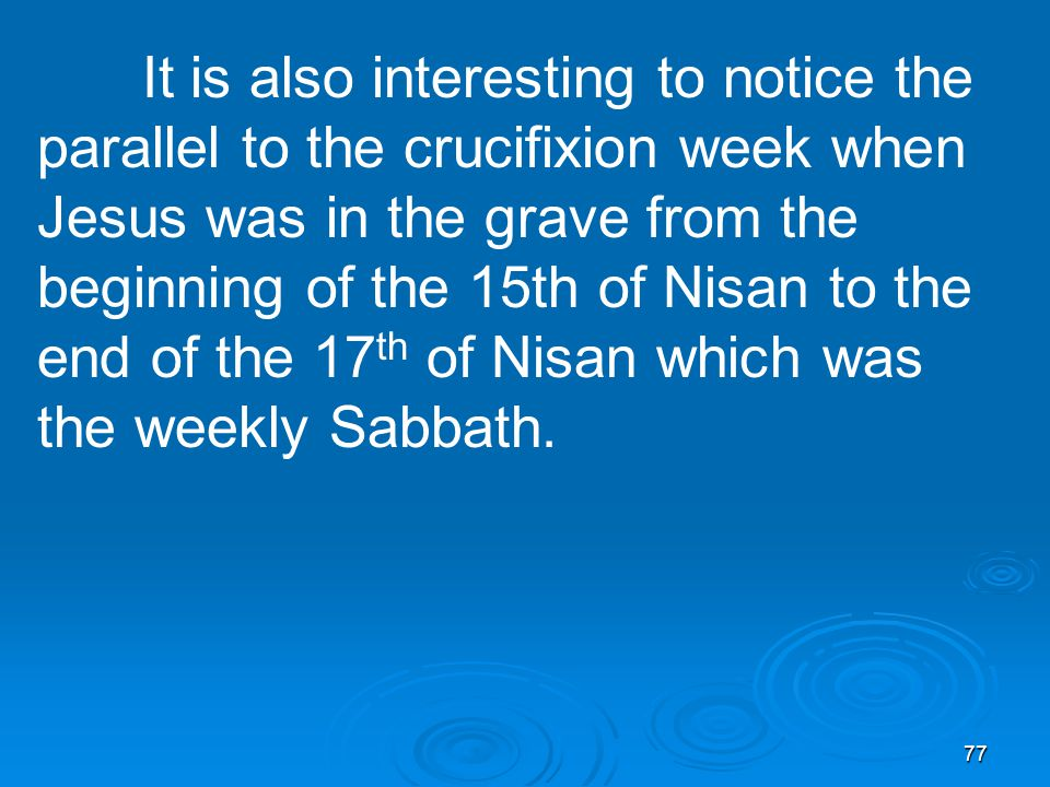 77 It is also interesting to notice the parallel to the crucifixion week when Jesus was in the grave from the beginning of the 15th of Nisan to the end of the 17 th of Nisan which was the weekly Sabbath.