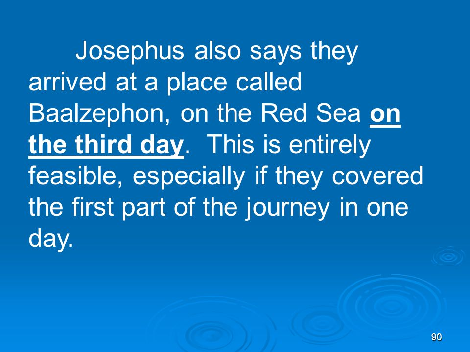 90 Josephus also says they arrived at a place called Baalzephon, on the Red Sea on the third day.