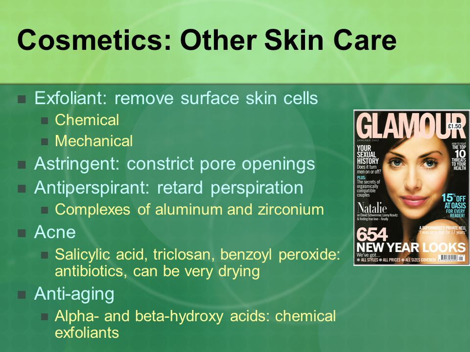 Cosmetics: Other Skin Care Exfoliant: remove surface skin cells Chemical Mechanical Astringent: constrict pore openings Antiperspirant: retard perspir
