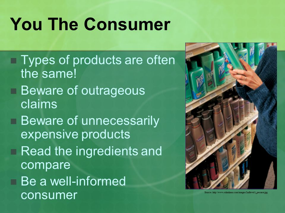 You The Consumer Types of products are often the same! Beware of outrageous claims Beware of unnecessarily expensive products Read the ingredients and