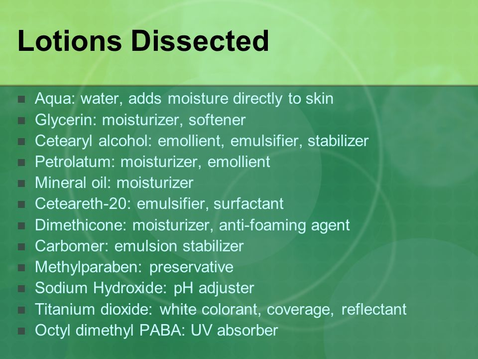 Lotions Dissected Aqua: water, adds moisture directly to skin Glycerin: moisturizer, softener Cetearyl alcohol: emollient, emulsifier, stabilizer Petr