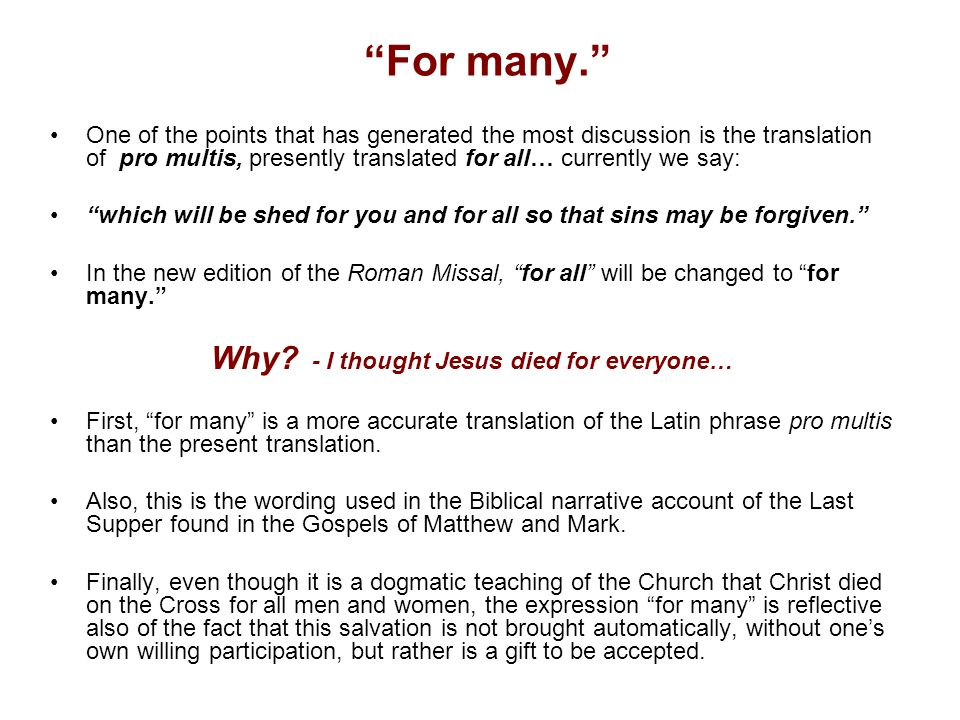For many. One of the points that has generated the most discussion is the translation of pro multis, presently translated for all… currently we say: which will be shed for you and for all so that sins may be forgiven. In the new edition of the Roman Missal, for all will be changed to for many. Why.