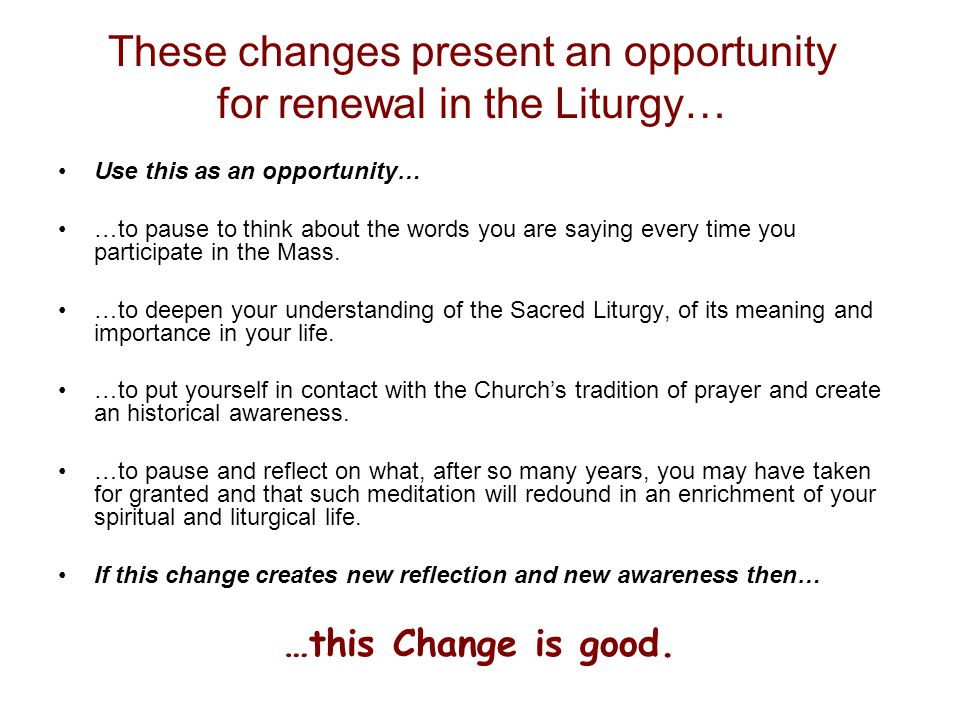 These changes present an opportunity for renewal in the Liturgy… Use this as an opportunity… …to pause to think about the words you are saying every time you participate in the Mass.
