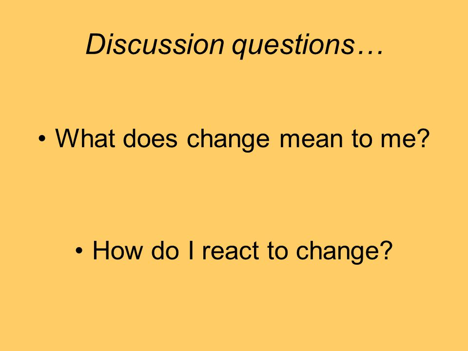 Discussion questions… What does change mean to me? How do I react to change?