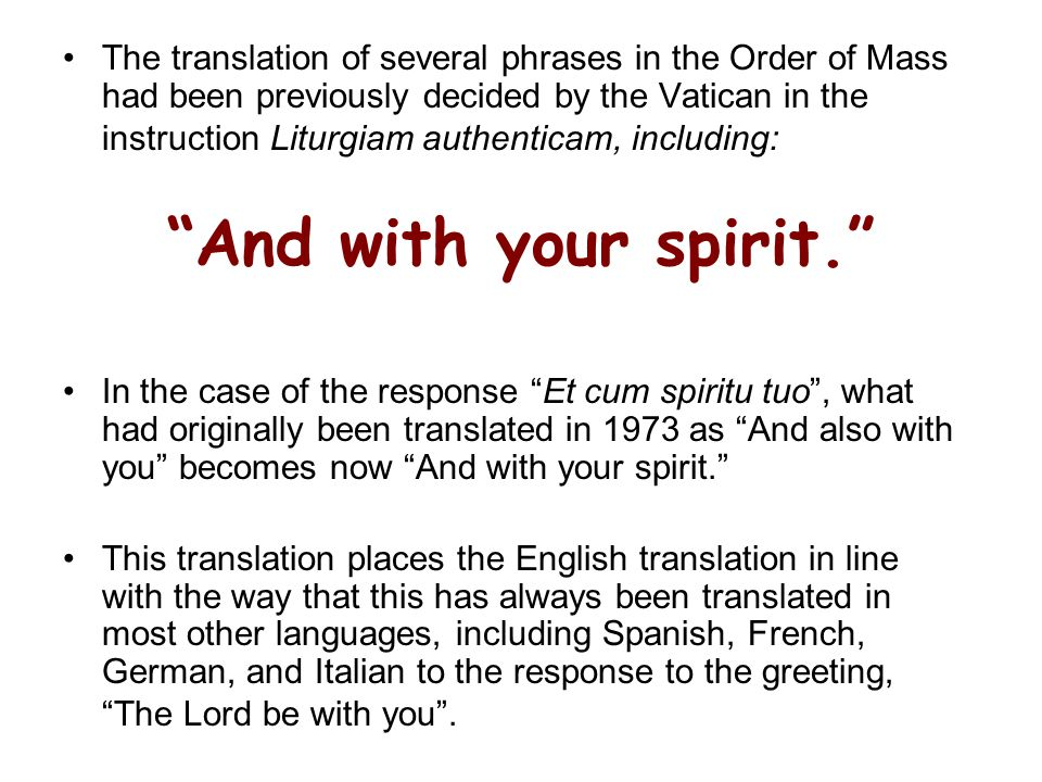 The translation of several phrases in the Order of Mass had been previously decided by the Vatican in the instruction Liturgiam authenticam, including: And with your spirit. In the case of the response Et cum spiritu tuo , what had originally been translated in 1973 as And also with you becomes now And with your spirit. This translation places the English translation in line with the way that this has always been translated in most other languages, including Spanish, French, German, and Italian to the response to the greeting, The Lord be with you .