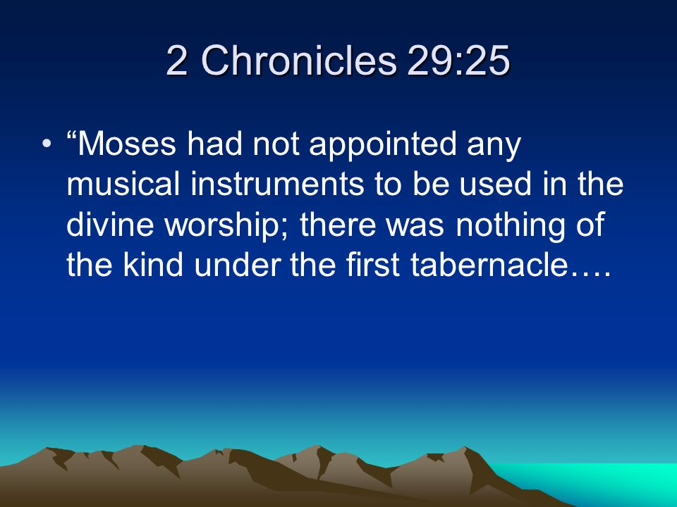 2 Chronicles 29:25 Moses had not appointed any musical instruments to be used in the divine worship; there was nothing of the kind under the first tabernacle….