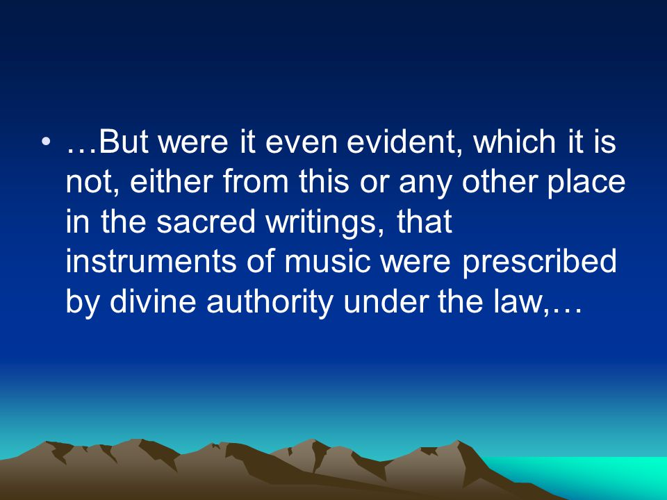 …But were it even evident, which it is not, either from this or any other place in the sacred writings, that instruments of music were prescribed by divine authority under the law,…