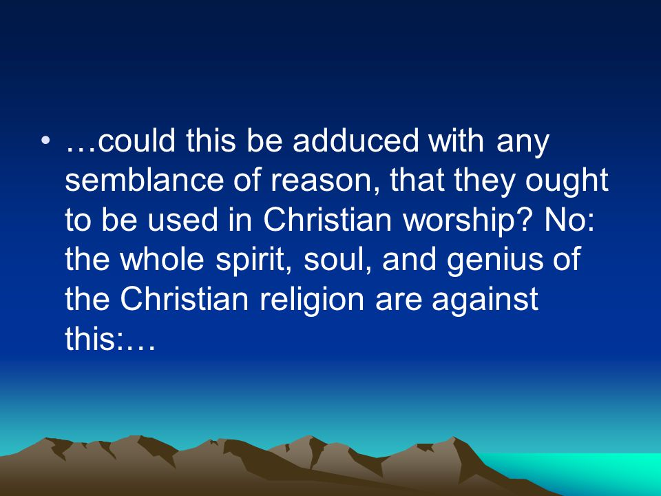 …could this be adduced with any semblance of reason, that they ought to be used in Christian worship.