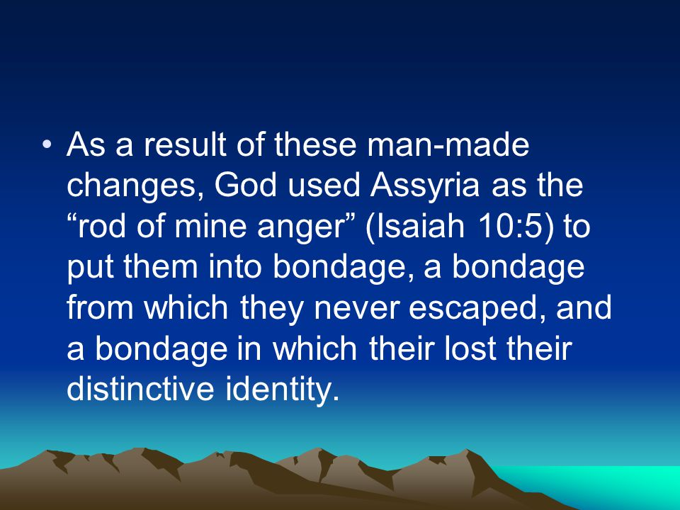 As a result of these man-made changes, God used Assyria as the rod of mine anger (Isaiah 10:5) to put them into bondage, a bondage from which they never escaped, and a bondage in which their lost their distinctive identity.