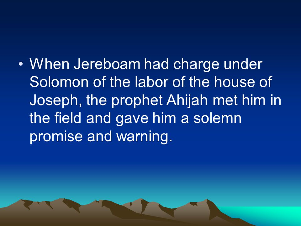 When Jereboam had charge under Solomon of the labor of the house of Joseph, the prophet Ahijah met him in the field and gave him a solemn promise and warning.