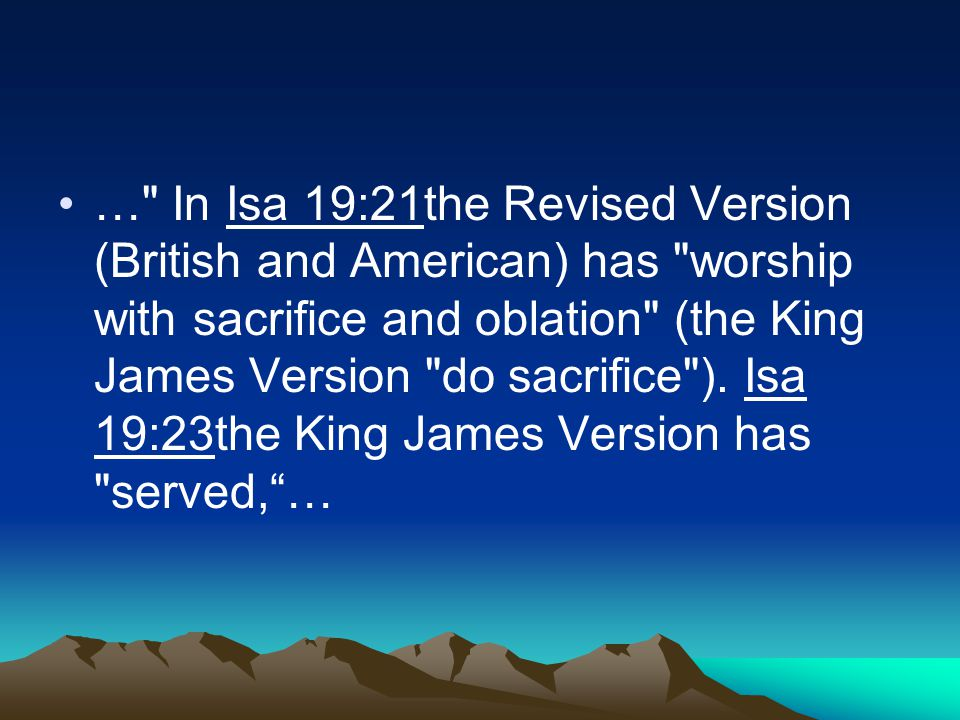 … In Isa 19:21the Revised Version (British and American) has worship with sacrifice and oblation (the King James Version do sacrifice ).