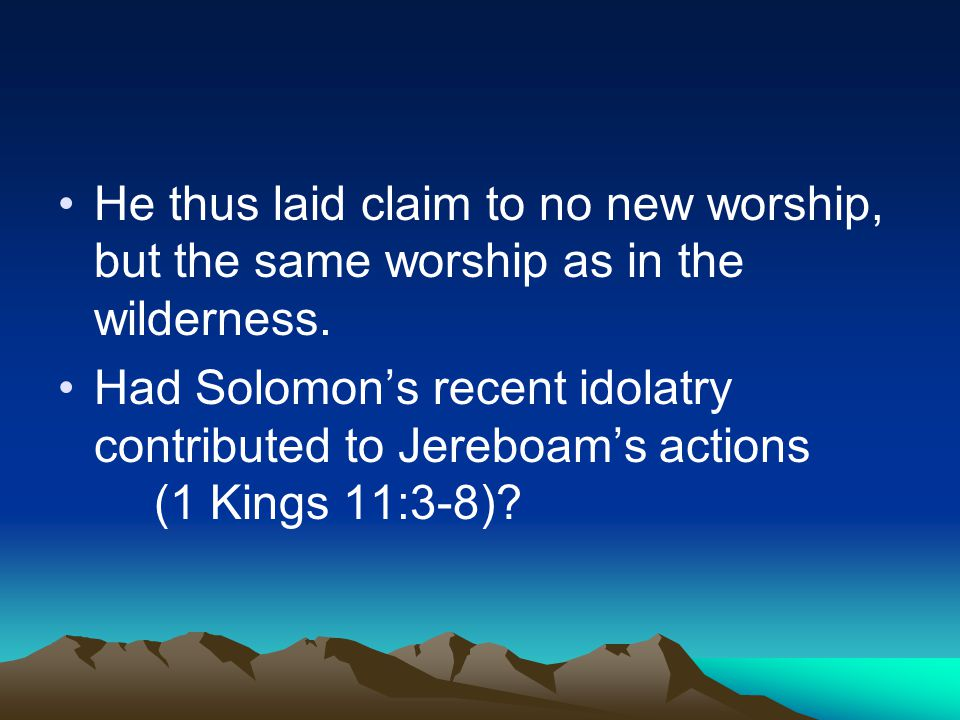 He thus laid claim to no new worship, but the same worship as in the wilderness.