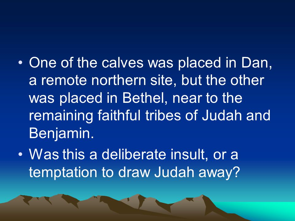 One of the calves was placed in Dan, a remote northern site, but the other was placed in Bethel, near to the remaining faithful tribes of Judah and Benjamin.