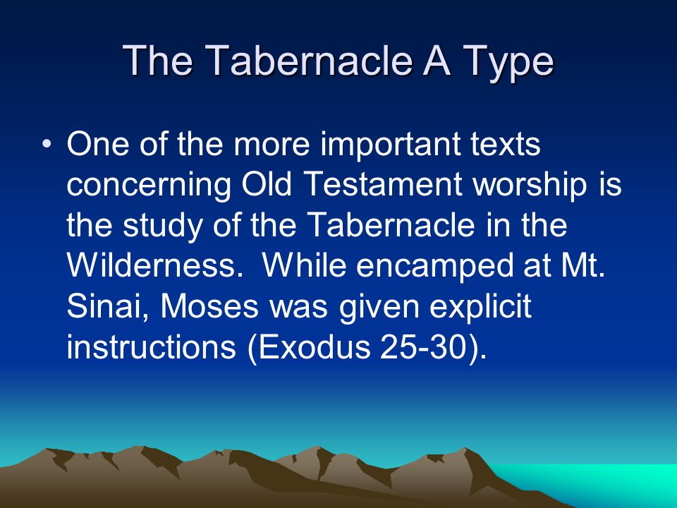 The Tabernacle A Type One of the more important texts concerning Old Testament worship is the study of the Tabernacle in the Wilderness.