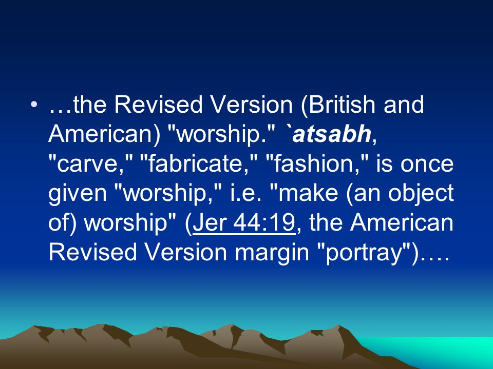 …the Revised Version (British and American) worship. `atsabh, carve, fabricate, fashion, is once given worship, i.e.