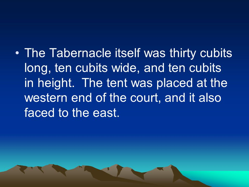 The Tabernacle itself was thirty cubits long, ten cubits wide, and ten cubits in height.
