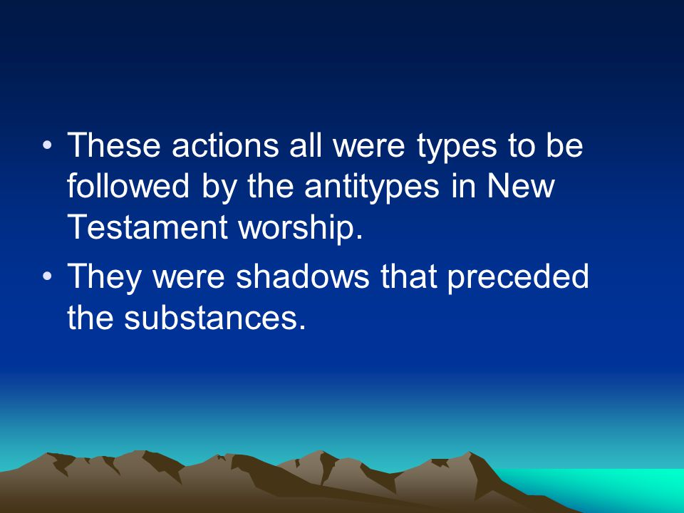 These actions all were types to be followed by the antitypes in New Testament worship.