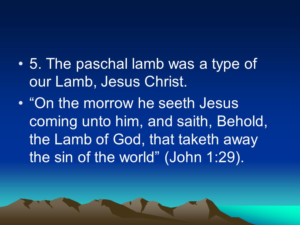 5. The paschal lamb was a type of our Lamb, Jesus Christ.