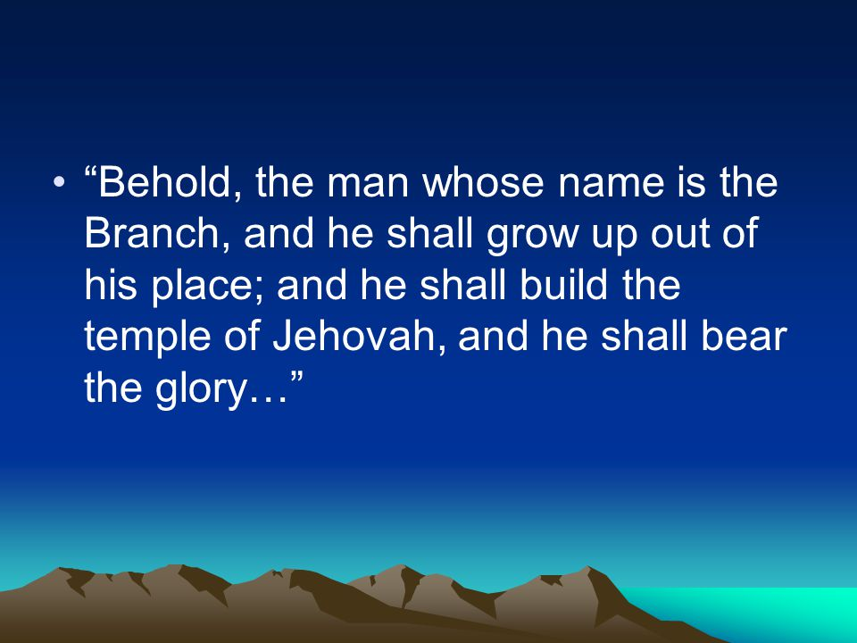 Behold, the man whose name is the Branch, and he shall grow up out of his place; and he shall build the temple of Jehovah, and he shall bear the glory…