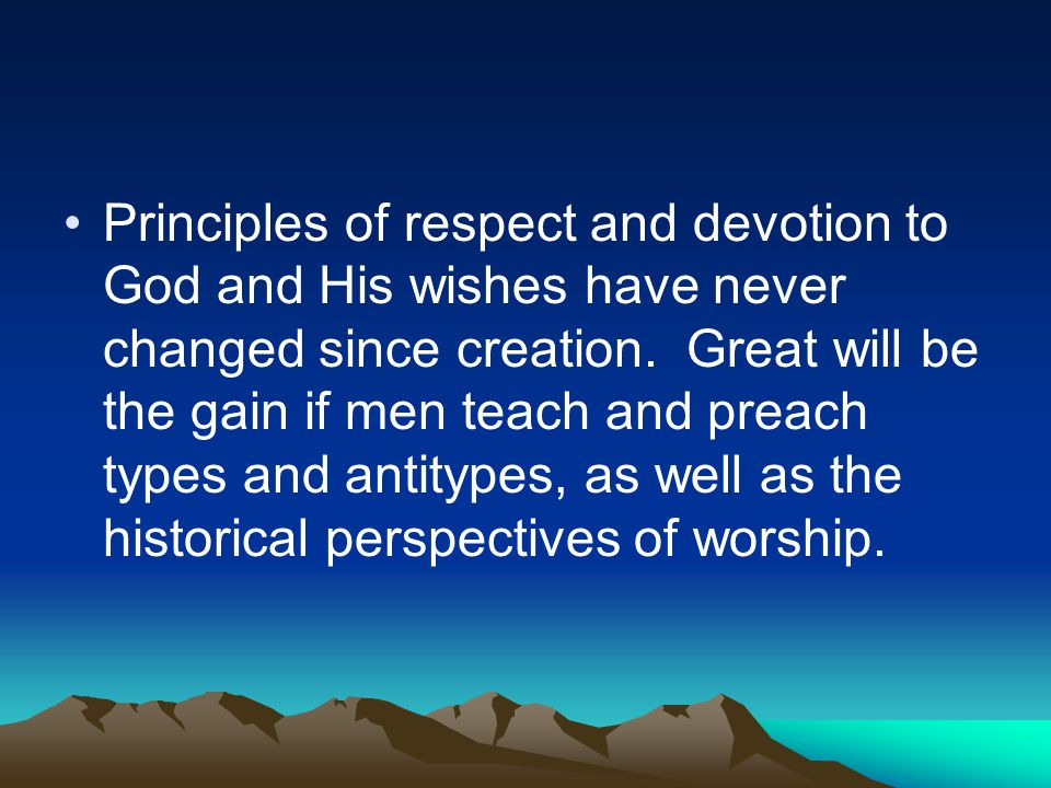 Principles of respect and devotion to God and His wishes have never changed since creation.
