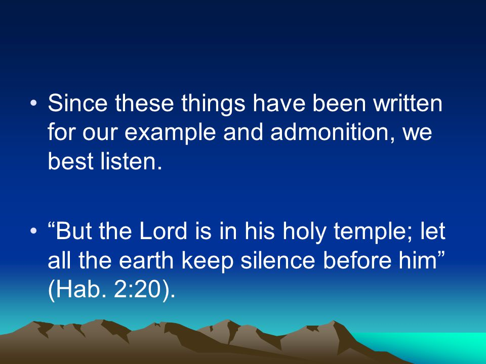 Since these things have been written for our example and admonition, we best listen.