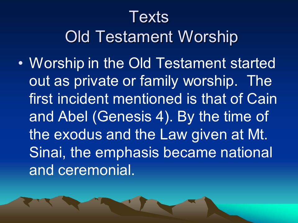 Texts Old Testament Worship Worship in the Old Testament started out as private or family worship.