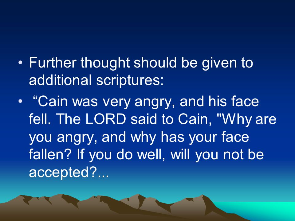 Further thought should be given to additional scriptures: Cain was very angry, and his face fell.