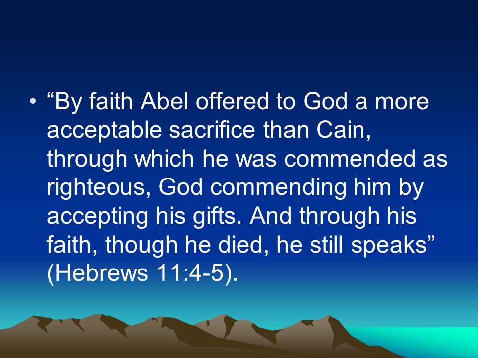 By faith Abel offered to God a more acceptable sacrifice than Cain, through which he was commended as righteous, God commending him by accepting his gifts.