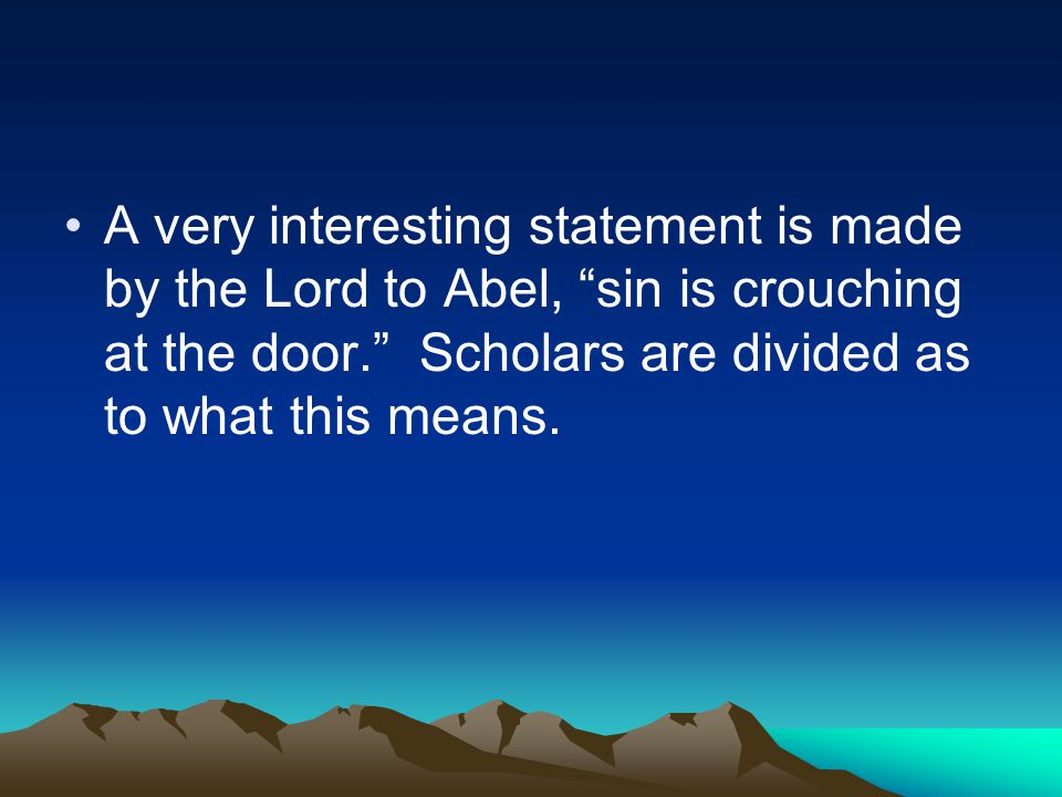 A very interesting statement is made by the Lord to Abel, sin is crouching at the door. Scholars are divided as to what this means.
