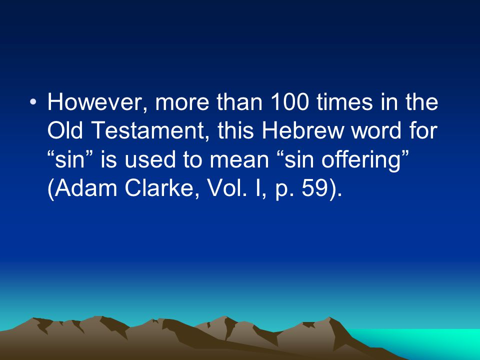 However, more than 100 times in the Old Testament, this Hebrew word for sin is used to mean sin offering (Adam Clarke, Vol.