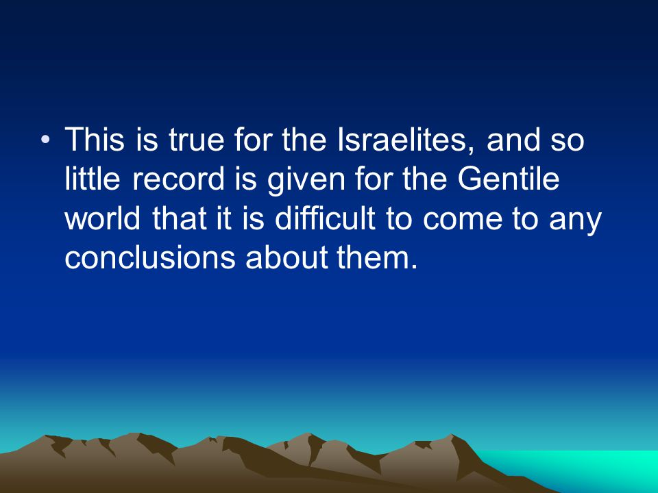 This is true for the Israelites, and so little record is given for the Gentile world that it is difficult to come to any conclusions about them.