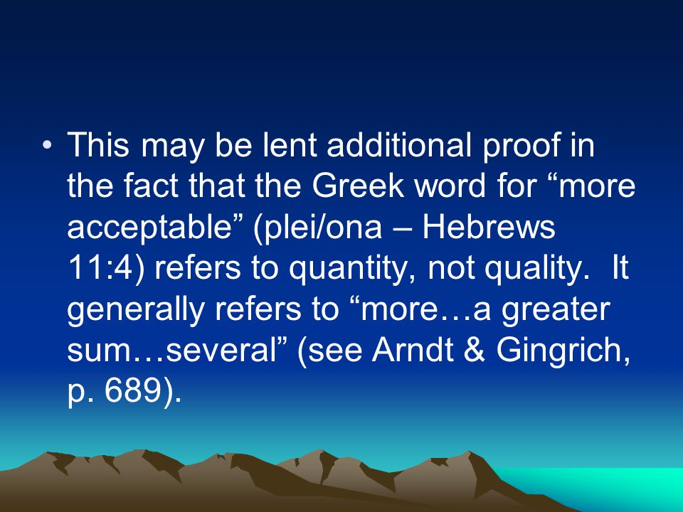 This may be lent additional proof in the fact that the Greek word for more acceptable (plei/ona – Hebrews 11:4) refers to quantity, not quality.