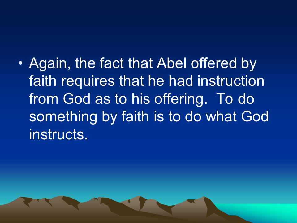 Again, the fact that Abel offered by faith requires that he had instruction from God as to his offering.
