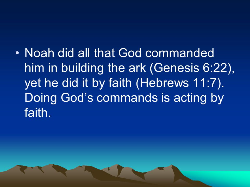 Noah did all that God commanded him in building the ark (Genesis 6:22), yet he did it by faith (Hebrews 11:7).