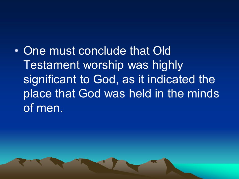 One must conclude that Old Testament worship was highly significant to God, as it indicated the place that God was held in the minds of men.
