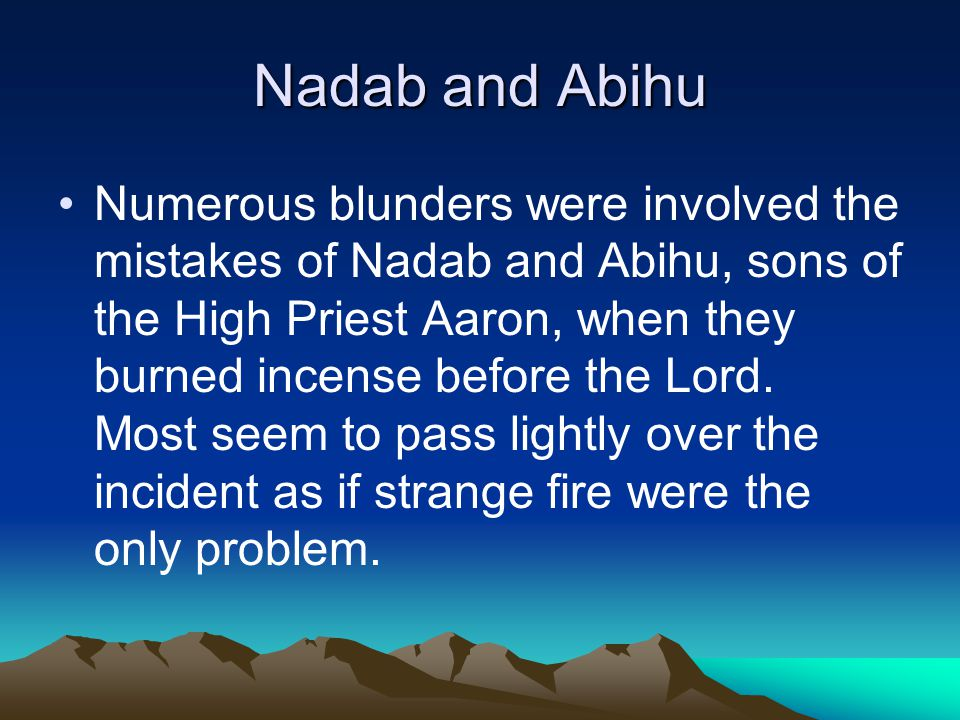 Nadab and Abihu Numerous blunders were involved the mistakes of Nadab and Abihu, sons of the High Priest Aaron, when they burned incense before the Lord.