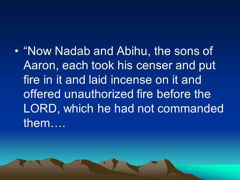 Now Nadab and Abihu, the sons of Aaron, each took his censer and put fire in it and laid incense on it and offered unauthorized fire before the LORD, which he had not commanded them….
