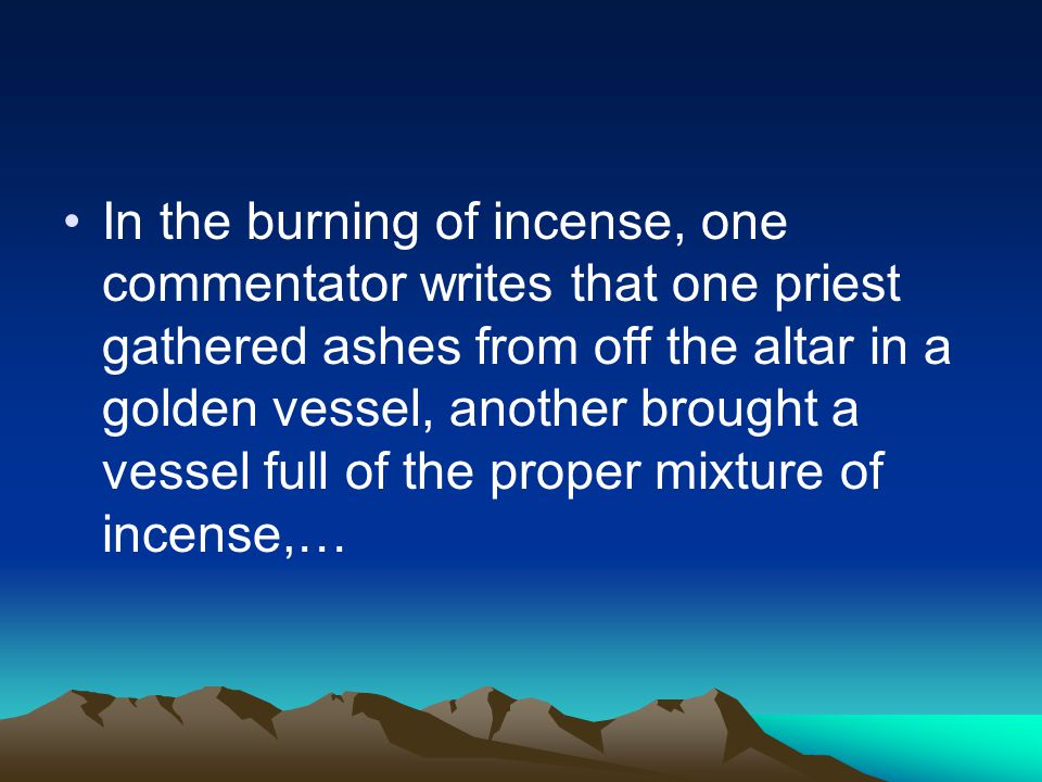 In the burning of incense, one commentator writes that one priest gathered ashes from off the altar in a golden vessel, another brought a vessel full of the proper mixture of incense,…