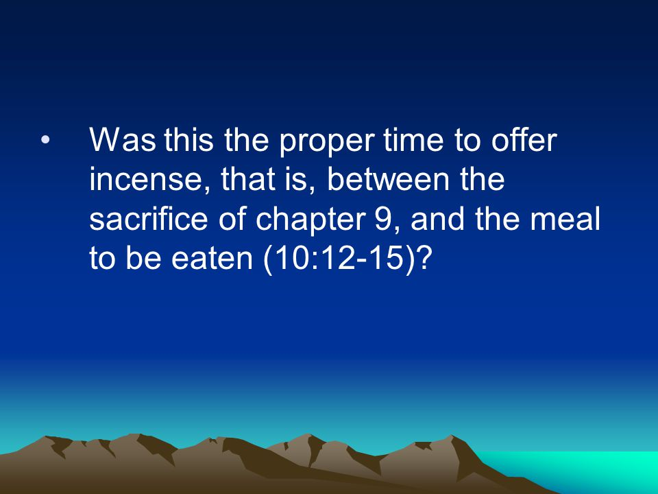 Was this the proper time to offer incense, that is, between the sacrifice of chapter 9, and the meal to be eaten (10:12-15)