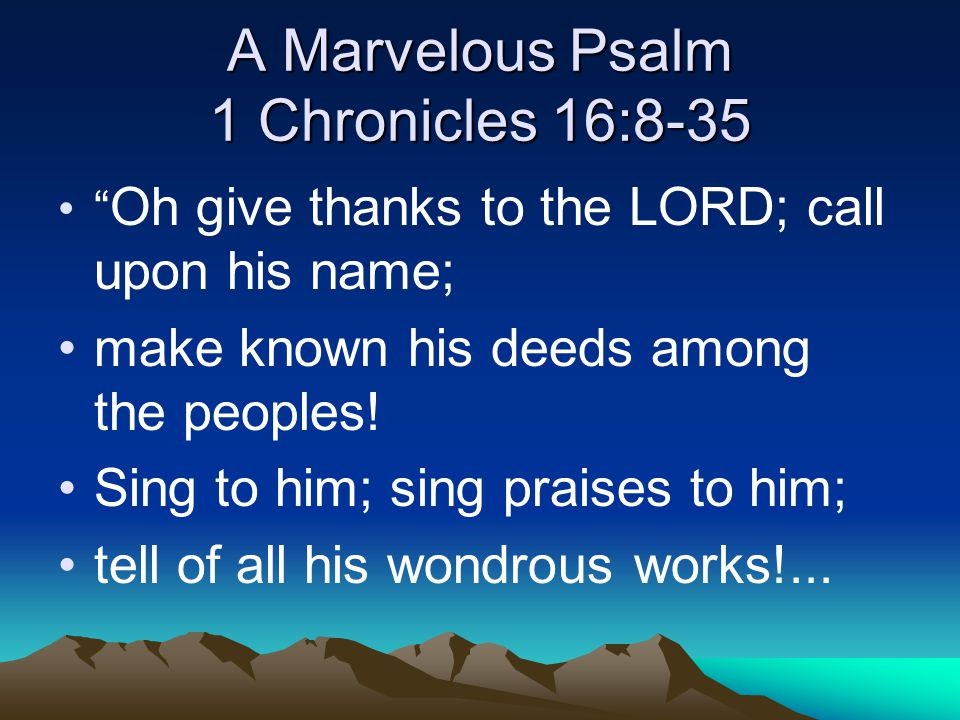 A Marvelous Psalm 1 Chronicles 16:8-35 Oh give thanks to the LORD; call upon his name; make known his deeds among the peoples.
