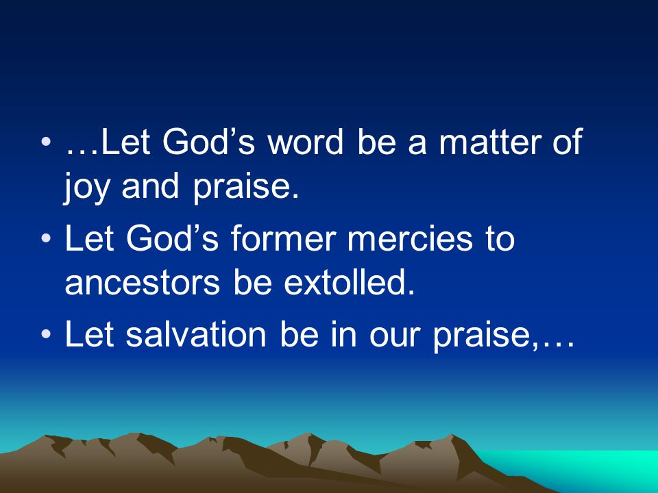 …Let God's word be a matter of joy and praise. Let God's former mercies to ancestors be extolled.