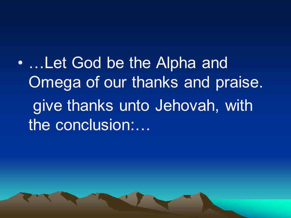 …Let God be the Alpha and Omega of our thanks and praise.
