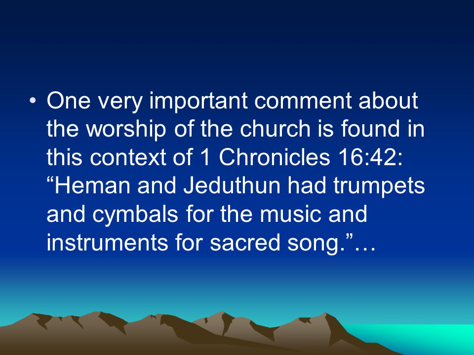 One very important comment about the worship of the church is found in this context of 1 Chronicles 16:42: Heman and Jeduthun had trumpets and cymbals for the music and instruments for sacred song. …